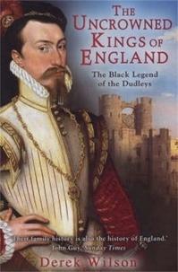 Derek Wilson - The Uncrowned Kings of England - The Black Legend of the Dudleys.