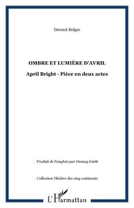 Dermot Bolger - ombre et lumiere d'avril: april bright: piece en deux actes.