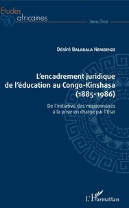 Désiré Balabala Nembenze - L'encadrement juridique de l'éducation au Congo-Kinshasa (1885-1986) - De l'initiative des missionnaires à la prise en charge par l'Etat.
