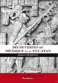 Désiré Charnay - Mes découvertes au Mexique et dans l'Amérique du centre.