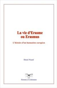 Désiré Nisard - La vie d'Erasme ou Erasmus - L'histoire d'un humaniste européen.