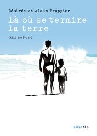 Désirée Frappier et Alain Frappier - Là où se termine la terre - Chili 1948-1970.