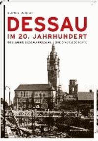Dessau im 20. Jahrhundert - 800 Jahre Dessau-Roßlau. Eine Stadtgeschichte.