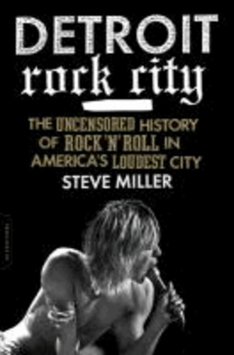 Detroit Rock City - The Uncensored History of Rock 'n' Roll in America's Loudest City.