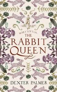Dexter Palmer - Mary Toft; or, The Rabbit Queen.