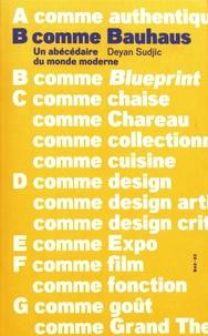 Deyan Sudjic - B comme Bauhaus - Un abécédaire du monde moderne.