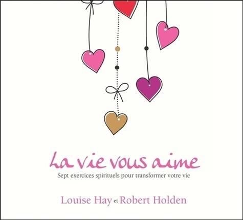 Louise-L Hay et Robert Holden - La vie vous aime - Sept exercices spirituels pour transformer votre vie. 2 CD audio
