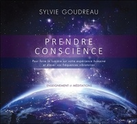 Sylvie Goudreau - Prendre conscience - Pour faire la lumière sur votre expérience humaine et élever vos fréquences vibratoires. 1 CD audio