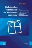 Diakonisches Hilfehandeln als Vertrauensbeziehung - Eine institutionenökonomische Analyse unter besonderer Berücksichtigung diakonischer Finanzierungsstrukturen.