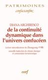 Diana Arghiresco - De la continuité dynamique dans l'univers confucéen - Lecture néoconfucéenne du Zhongyong ; nouvelle traduction du chinois classique et commentaire herméneutique.