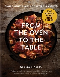 Diana Henry - From the Oven to the Table - Simple dishes that look after themselves: THE SUNDAY TIMES BESTSELLER.