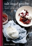 Diana Henry - Salt Sugar Smoke - The Definitive Guide to Conserving, from Jams and Jellies to Smoking and Curing.