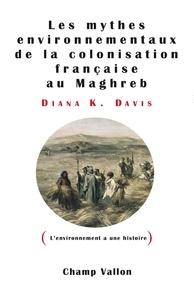 Diana K Davis - Les mythes environnementaux de la colonisation française au Maghreb.