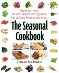 Diana Peacock et Paul Peacock - The Seasonal Cookbook - How to Turn Fresh, Seasonal Produce and Vegetables into Delicious Home-cooked Meals.