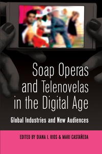 Diana Rios et Mari Castañeda - Soap Operas and Telenovelas in the Digital Age - Global Industries and New Audiences.