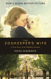 Diane Ackerman - The Zookeeper's Wife - An unforgettable true story, now a major film.