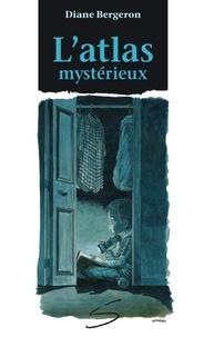 Diane Bergeron et Samuel Parent - L'atlas mystérieux.