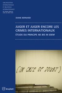 Diane Bernard - Juger et juger encore les crimes internationaux - Etude du principe ne bis in idem.