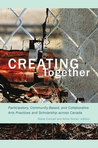 Diane Conrad et Anita Sinner - Creating Together - Participatory, Community-Based, and Collaborative Arts Practices and Scholarship across Canada.
