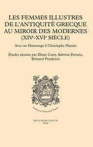 Diane Cuny et Sabrina Ferrara - Les femmes illustres de l'Antiquité grecque au miroir des Modernes (XIVe-XVIe siècles) - Avec un hommage à Christophe Plantin.