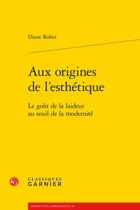 Diane Robin - Aux origines de l'esthétique - Le goût de la laideur au seuil de la modernité.