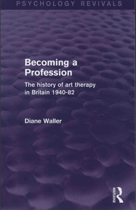 Diane Waller - Becoming a Profession - The history of art therapy in Britain 1940-82.