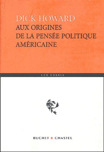 Dick Howard - Aux origines de la pensée politique américaine.