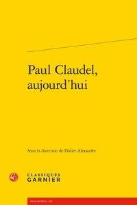 Didier Alexandre - Paul Claudel, aujourd'hui.