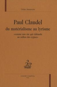 """Didier Alexandre - Paul Claudel, du matérialisme au lyrisme - """"Comme une oie qui clabaude au milieu des cygnes""""."""