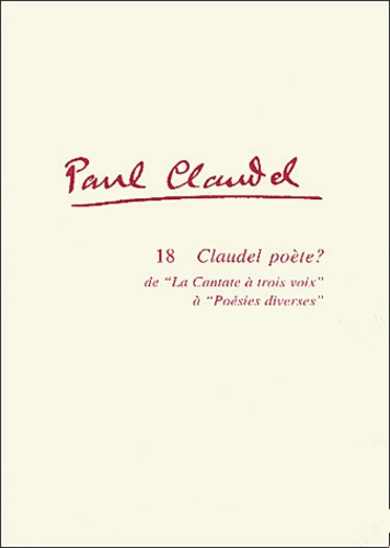 Didier Alexandre - Paul Claudel Tome 18 : Claudel poète ? De la cantate à trois voix (1912) à Poésies diverses (1952).