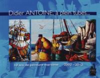 Didier Antoine - Didier Antoine, à plein tubes... - 10 ans de peinture maritime 2002-2012.