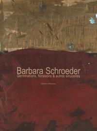 Didier Arnaudet et Barbara Schroeder - Barbara Schroeder - Germinations, floraisons & autres sinuosités.