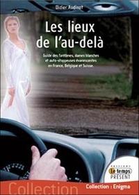 Didier Audinot - Les lieux de l'au-delà - Guide des fantômes, Dames blanches et auto-stoppeuses évanescentes en France, Belgique et Suisse.