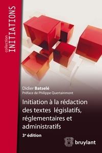 Didier Batselé - Initiation à la rédaction des textes législatifs, règlementaires et administratifs.