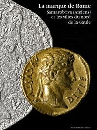 Didier Bayard et Jean-Luc Collart - La marque de Rome - Samarobriva (Amiens) et les villes du nord de la Gaule.