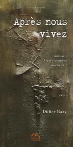 Didier Bazy - Après nous vivez - Suivi de A qui appartient Auschwitz ?.
