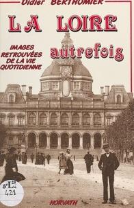 Didier Berthomier - La Loire autrefois - Ou images du dynamisme retrouvé.