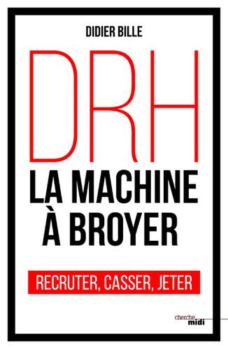 DRH, la machine à broyer. Recruter, casser, jeter