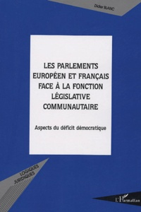 Didier Blanc - Les parlements européens et français face à la fonction législative communautaire - Aspects du déficit démocratique.