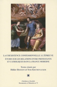 Didier Boisson et Yves Krumenacker - La coexistence confessionnelle à l'épreuve - Etudes sur les relations entre protestants et catholiques dans la France moderne.