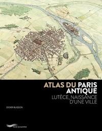 Didier Busson - Atlas du Paris antique - Lutèce, naissance d'une ville.