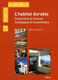 Didier Carbiener - L'habitat durable - Construire ou rénover écologique et économique.