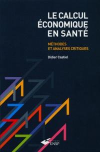Didier Castiel - Le calcul économique en santé - Méthodes et analyses critiques.