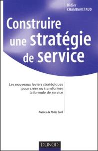 Construire une stratégie de service.- Les nouveaux leviers stratégiques pour créer et transformer la formule de service - Didier Chambaretaud |