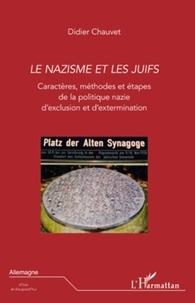 Didier Chauvet - Le nazisme et les Juifs - Caractères, méthodes et étapes de la politique nazie d'exclusion et d'extermination.