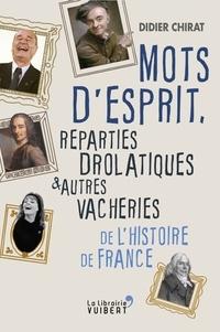 Didier Chirat - Mots d'esprit, reparties drolatiques et autres vacheries de l'Histoire de France.