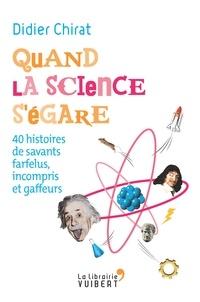 Didier Chirat - Quand la science s'égare - 40 histoires de savants farfelus, incompris et gaffeurs.
