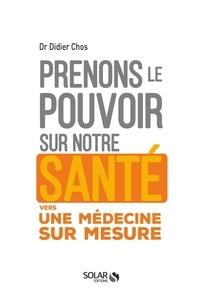 Didier Chos - Prenons le pouvoir sur notre santé - Vers une médecine sur mesure.