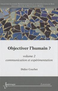 Didier Courbet - Objectiver l'humain ? - Volume 2, Communication et expérimentation.