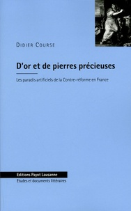 Didier Course - D'or et de pierres précieuses - Les paradis artificiels de la Contre-réforme en France (1580-1685).
